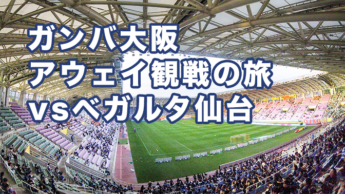 2017 J1リーグガンバ大阪アウェイ観戦の旅 vsベガルタ仙台 atユアテックスタジアム仙台